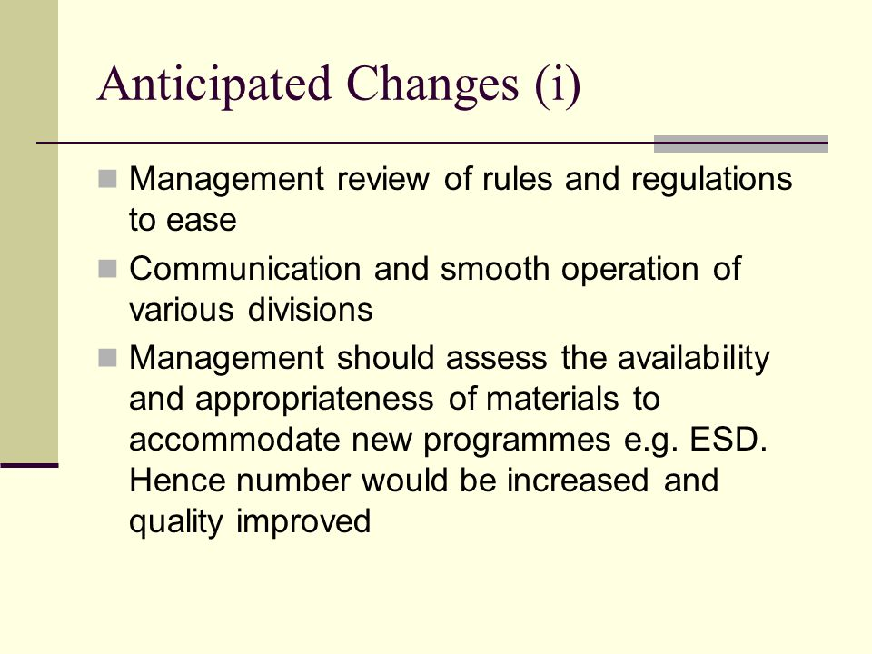 Anticipated Changes (i) Management review of rules and regulations to ease Communication and smooth operation of various divisions Management should assess the availability and appropriateness of materials to accommodate new programmes e.g.