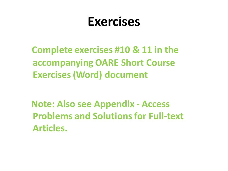 Exercises Complete exercises #10 & 11 in the accompanying OARE Short Course Exercises (Word) document Note: Also see Appendix - Access Problems and Solutions for Full-text Articles.