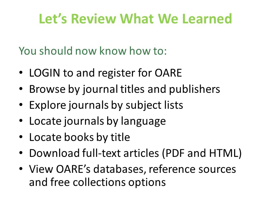 Lets Review What We Learned You should now know how to: LOGIN to and register for OARE Browse by journal titles and publishers Explore journals by subject lists Locate journals by language Locate books by title Download full-text articles (PDF and HTML) View OAREs databases, reference sources and free collections options