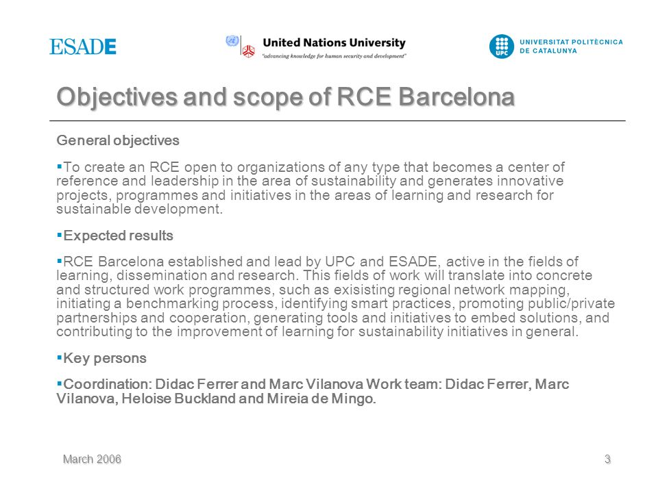 March 20063 Objectives and scope of RCE Barcelona General objectives To create an RCE open to organizations of any type that becomes a center of reference and leadership in the area of sustainability and generates innovative projects, programmes and initiatives in the areas of learning and research for sustainable development.