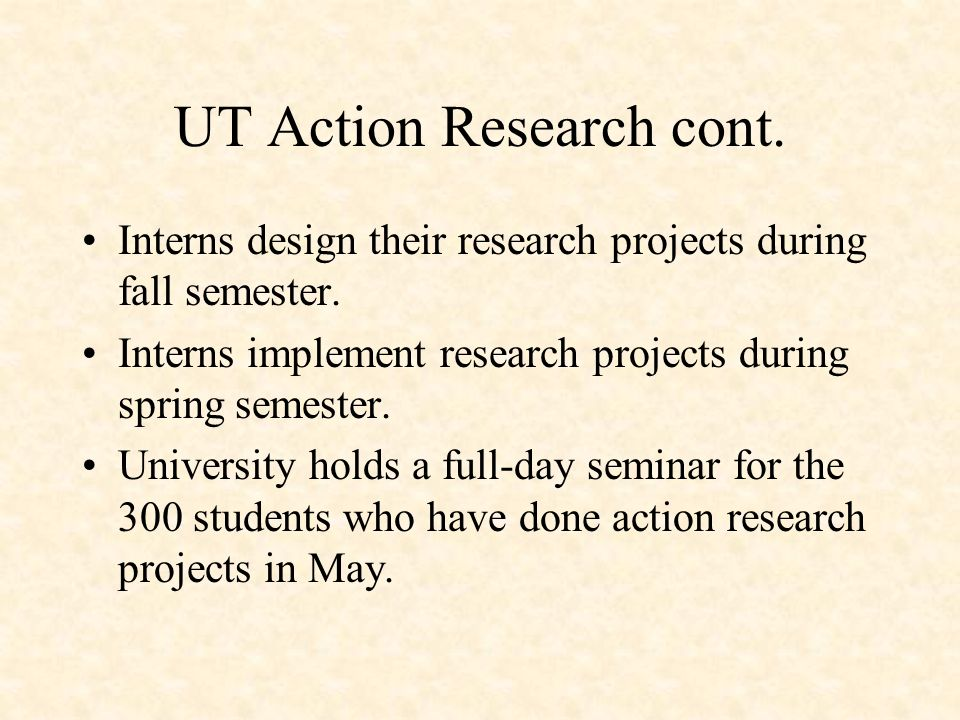 UT Action Research cont. Interns design their research projects during fall semester.