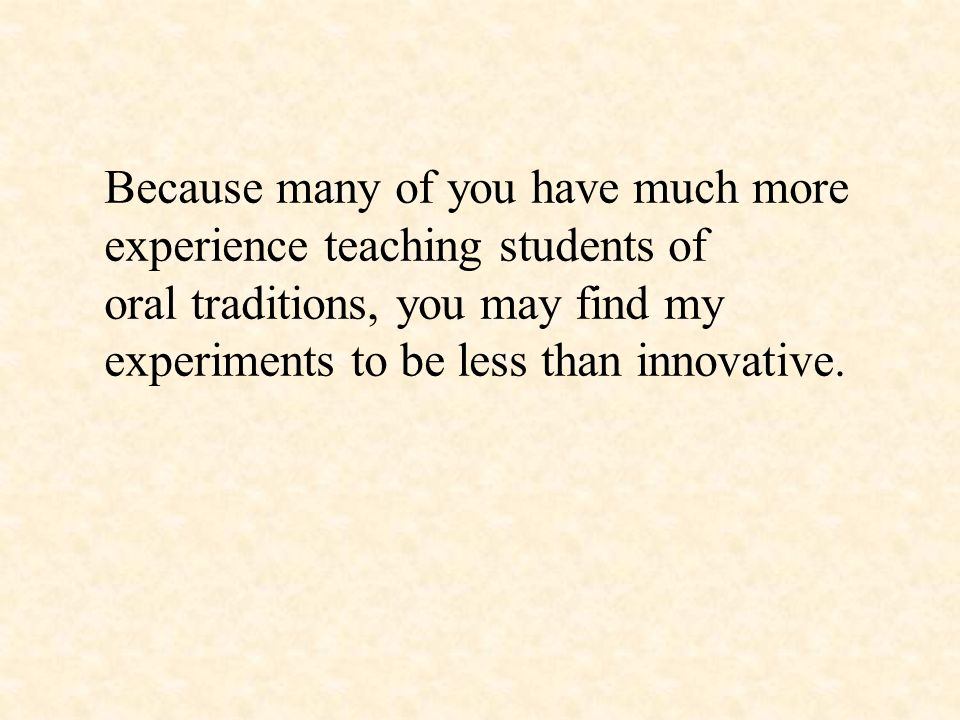 Because many of you have much more experience teaching students of oral traditions, you may find my experiments to be less than innovative.