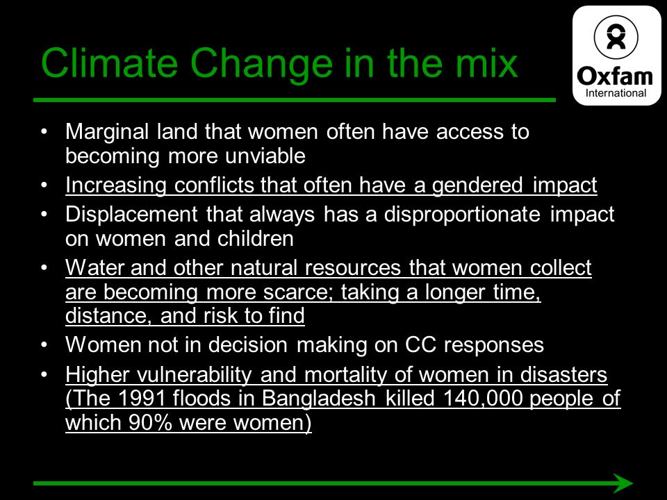 Climate Change in the mix Marginal land that women often have access to becoming more unviable Increasing conflicts that often have a gendered impact