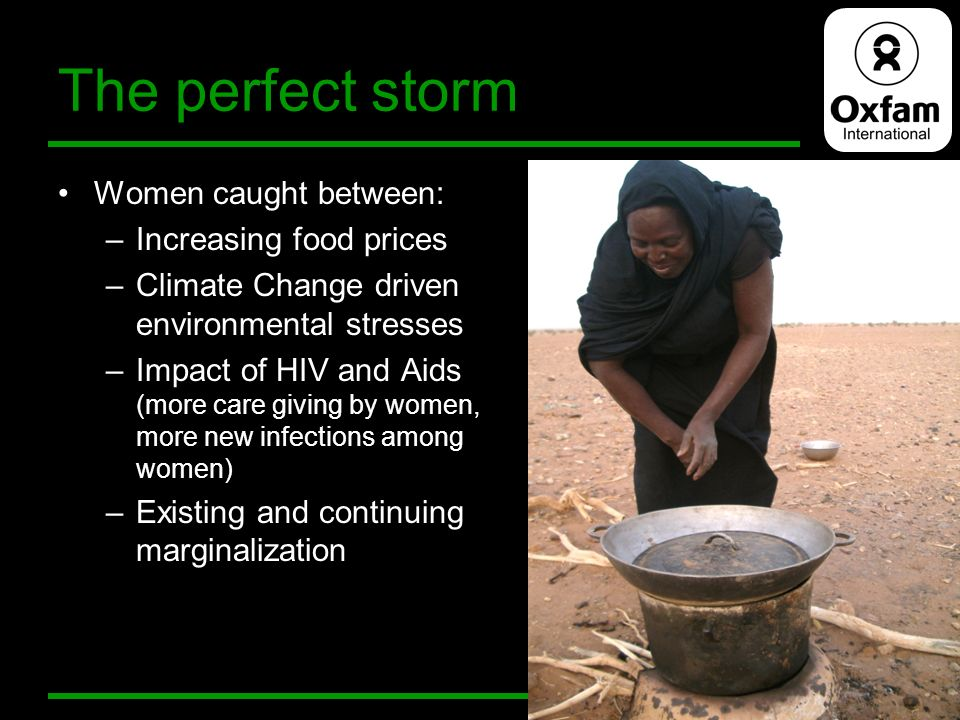 The perfect storm Women caught between: –Increasing food prices –Climate Change driven environmental stresses –Impact of HIV and Aids (more care givin