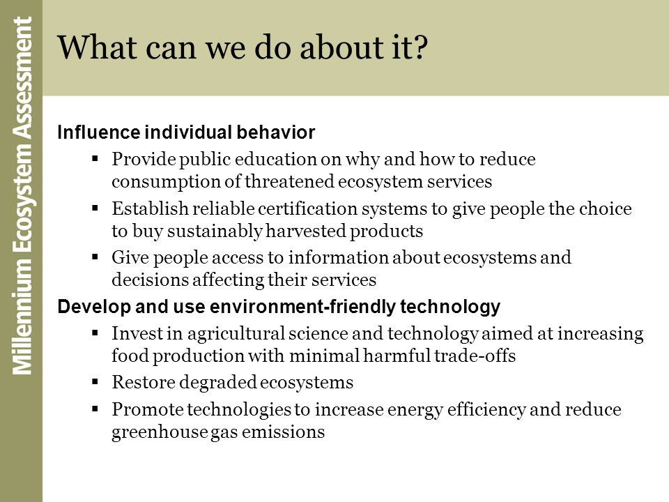 What can we do about it? Influence individual behavior Provide public education on why and how to reduce consumption of threatened ecosystem services