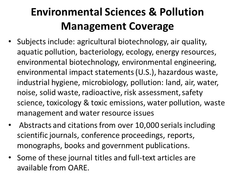 Environmental Sciences & Pollution Management Coverage Subjects include: agricultural biotechnology, air quality, aquatic pollution, bacteriology, ecology, energy resources, environmental biotechnology, environmental engineering, environmental impact statements (U.S.), hazardous waste, industrial hygiene, microbiology, pollution: land, air, water, noise, solid waste, radioactive, risk assessment, safety science, toxicology & toxic emissions, water pollution, waste management and water resource issues Abstracts and citations from over 10,000 serials including scientific journals, conference proceedings, reports, monographs, books and government publications.