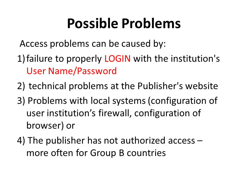 Possible Problems Access problems can be caused by: 1)failure to properly LOGIN with the institution s User Name/Password 2) technical problems at the Publisher s website 3) Problems with local systems (configuration of user institutions firewall, configuration of browser) or 4) The publisher has not authorized access – more often for Group B countries