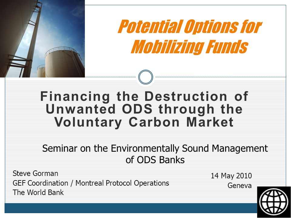 Financing the Destruction of Unwanted ODS through the Voluntary Carbon Market Potential Options for Mobilizing Funds Steve Gorman GEF Coordination / Montreal Protocol Operations The World Bank 14 May 2010 Geneva Seminar on the Environmentally Sound Management of ODS Banks