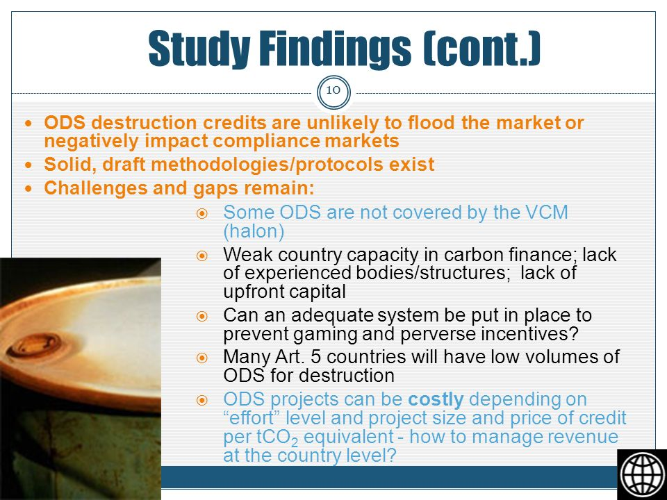 Study Findings (cont.) ODS destruction credits are unlikely to flood the market or negatively impact compliance markets Solid, draft methodologies/protocols exist Challenges and gaps remain: Some ODS are not covered by the VCM (halon) Weak country capacity in carbon finance; lack of experienced bodies/structures; lack of upfront capital Can an adequate system be put in place to prevent gaming and perverse incentives.