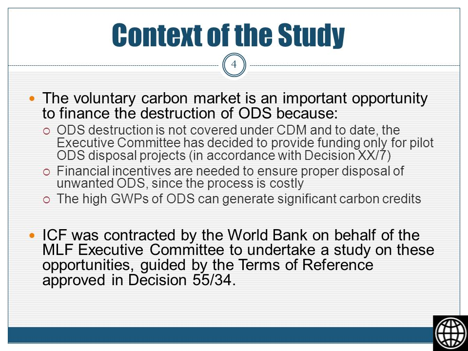 Context of the Study The voluntary carbon market is an important opportunity to finance the destruction of ODS because: ODS destruction is not covered under CDM and to date, the Executive Committee has decided to provide funding only for pilot ODS disposal projects (in accordance with Decision XX/7) Financial incentives are needed to ensure proper disposal of unwanted ODS, since the process is costly The high GWPs of ODS can generate significant carbon credits ICF was contracted by the World Bank on behalf of the MLF Executive Committee to undertake a study on these opportunities, guided by the Terms of Reference approved in Decision 55/34.