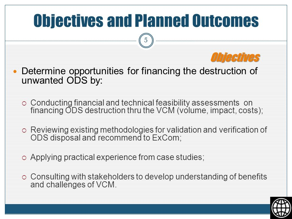 Objectives and Planned Outcomes D etermine opportunities for financing the destruction of unwanted ODS by: Conducting financial and technical feasibility assessments on financing ODS destruction thru the VCM (volume, impact, costs); Reviewing existing methodologies for validation and verification of ODS disposal and recommend to ExCom; Applying practical experience from case studies; Consulting with stakeholders to develop understanding of benefits and challenges of VCM.
