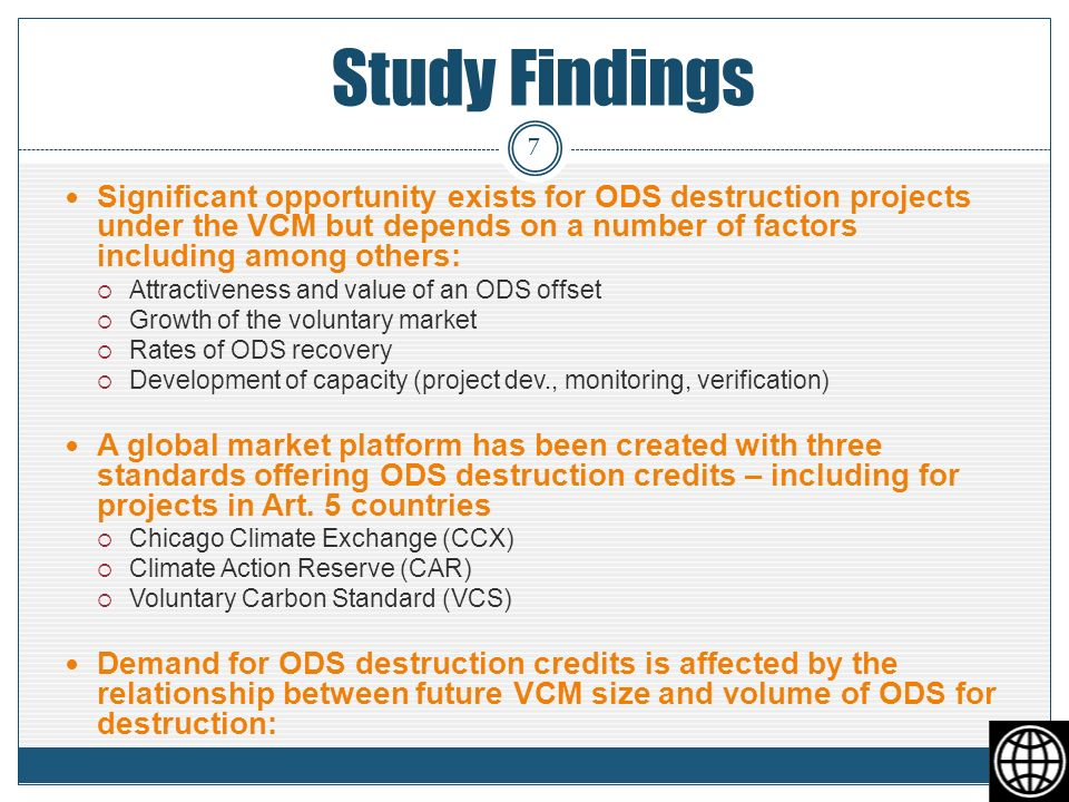 Study Findings Significant opportunity exists for ODS destruction projects under the VCM but depends on a number of factors including among others: Attractiveness and value of an ODS offset Growth of the voluntary market Rates of ODS recovery Development of capacity (project dev., monitoring, verification) A global market platform has been created with three standards offering ODS destruction credits – including for projects in Art.