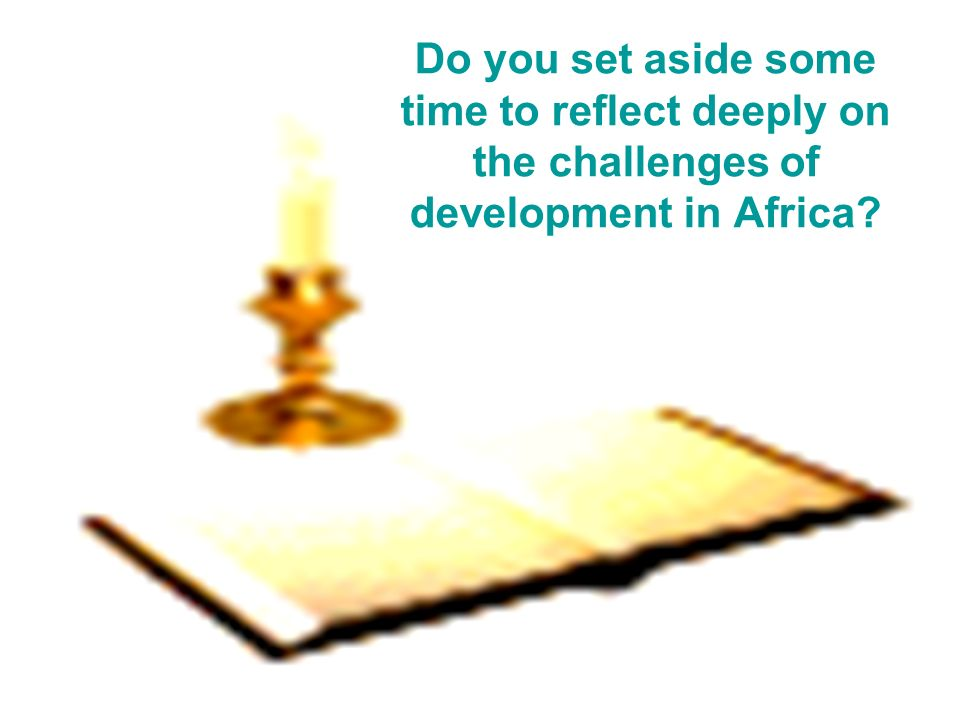 Do you set aside some time to reflect deeply on the challenges of development in Africa