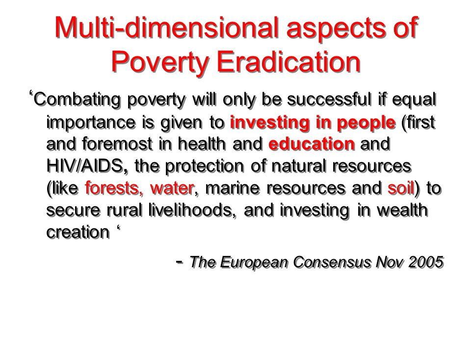 Multi-dimensional aspects of Poverty Eradication Combating poverty will only be successful if equal importance is given to investing in people (first and foremost in health and education and HIV/AIDS, the protection of natural resources (like forests, water, marine resources and soil) to secure rural livelihoods, and investing in wealth creation - The European Consensus Nov 2005 Combating poverty will only be successful if equal importance is given to investing in people (first and foremost in health and education and HIV/AIDS, the protection of natural resources (like forests, water, marine resources and soil) to secure rural livelihoods, and investing in wealth creation - The European Consensus Nov 2005