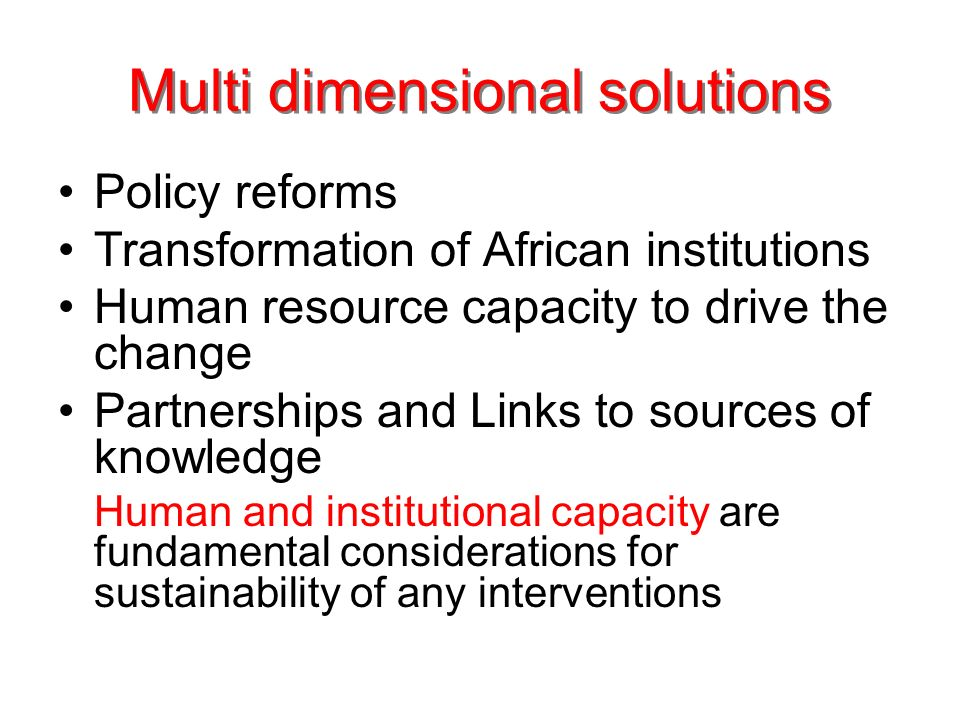 Multi dimensional solutions Policy reforms Transformation of African institutions Human resource capacity to drive the change Partnerships and Links to sources of knowledge Human and institutional capacity are fundamental considerations for sustainability of any interventions
