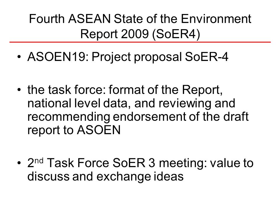 Fourth ASEAN State of the Environment Report 2009 (SoER4) ASOEN19: Project proposal SoER-4 the task force: format of the Report, national level data, and reviewing and recommending endorsement of the draft report to ASOEN 2 nd Task Force SoER 3 meeting: value to discuss and exchange ideas