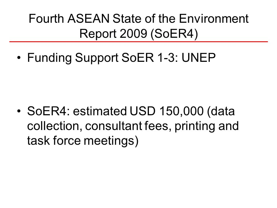 Fourth ASEAN State of the Environment Report 2009 (SoER4) Funding Support SoER 1-3: UNEP SoER4: estimated USD 150,000 (data collection, consultant fees, printing and task force meetings)
