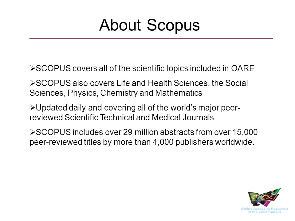 About Scopus SCOPUS covers all of the scientific topics included in OARE SCOPUS also covers Life and Health Sciences, the Social Sciences, Physics, Chemistry and Mathematics Updated daily and covering all of the worlds major peer- reviewed Scientific Technical and Medical Journals.