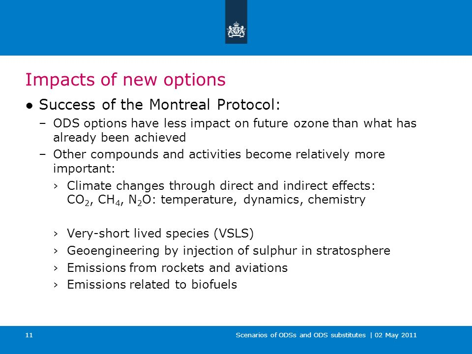 Scenarios of ODSs and ODS substitutes | 02 May 2011 11 Impacts of new options Success of the Montreal Protocol: –ODS options have less impact on future ozone than what has already been achieved –Other compounds and activities become relatively more important: Climate changes through direct and indirect effects: CO 2, CH 4, N 2 O: temperature, dynamics, chemistry Very-short lived species (VSLS) Geoengineering by injection of sulphur in stratosphere Emissions from rockets and aviations Emissions related to biofuels