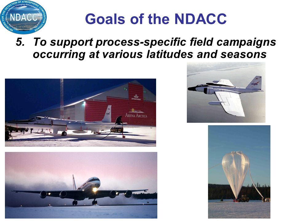 5.To support process-specific field campaigns occurring at various latitudes and seasons Goals of the NDACC