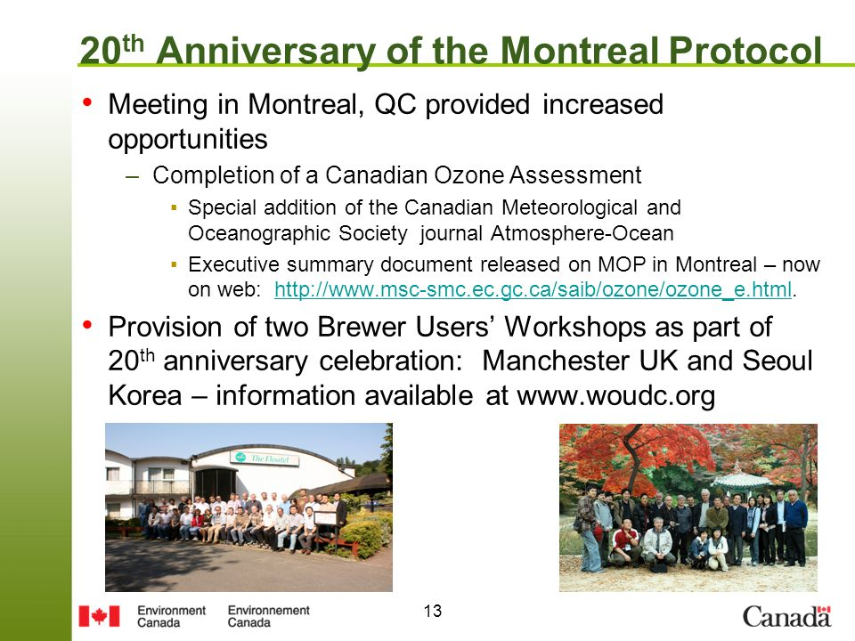 13 20 th Anniversary of the Montreal Protocol Meeting in Montreal, QC provided increased opportunities –Completion of a Canadian Ozone Assessment Special addition of the Canadian Meteorological and Oceanographic Society journal Atmosphere-Ocean Executive summary document released on MOP in Montreal – now on web:   Provision of two Brewer Users Workshops as part of 20 th anniversary celebration: Manchester UK and Seoul Korea – information available at