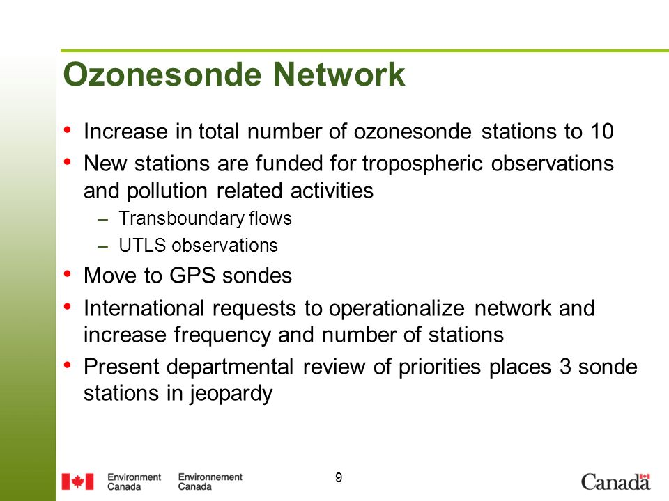 9 Ozonesonde Network Increase in total number of ozonesonde stations to 10 New stations are funded for tropospheric observations and pollution related activities –Transboundary flows –UTLS observations Move to GPS sondes International requests to operationalize network and increase frequency and number of stations Present departmental review of priorities places 3 sonde stations in jeopardy