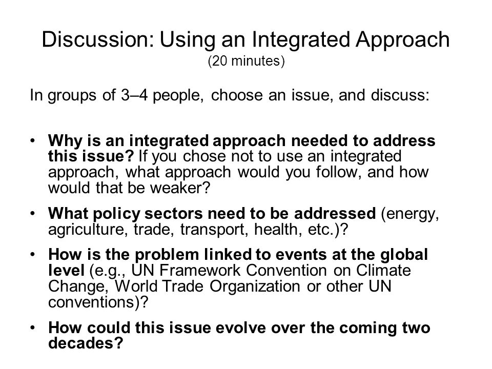 Discussion: Using an Integrated Approach (20 minutes) In groups of 3–4 people, choose an issue, and discuss: Why is an integrated approach needed to a
