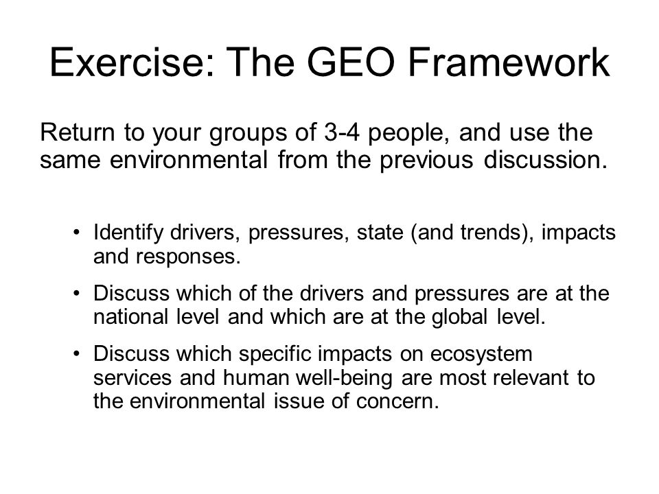 Exercise: The GEO Framework Return to your groups of 3-4 people, and use the same environmental from the previous discussion. Identify drivers, pressu