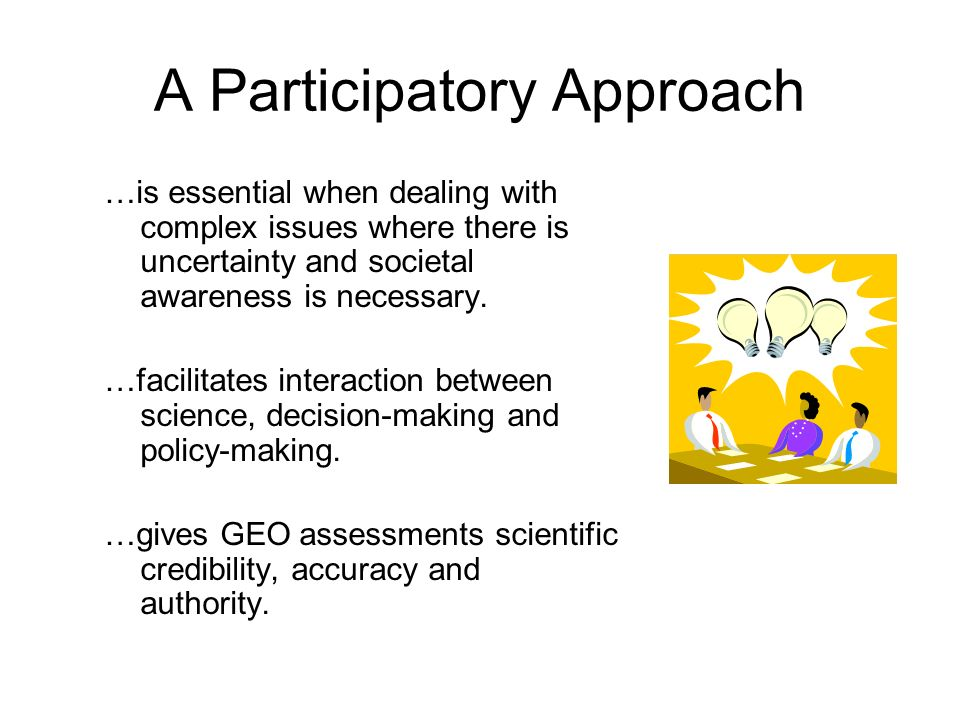 A Participatory Approach …is essential when dealing with complex issues where there is uncertainty and societal awareness is necessary. …facilitates i