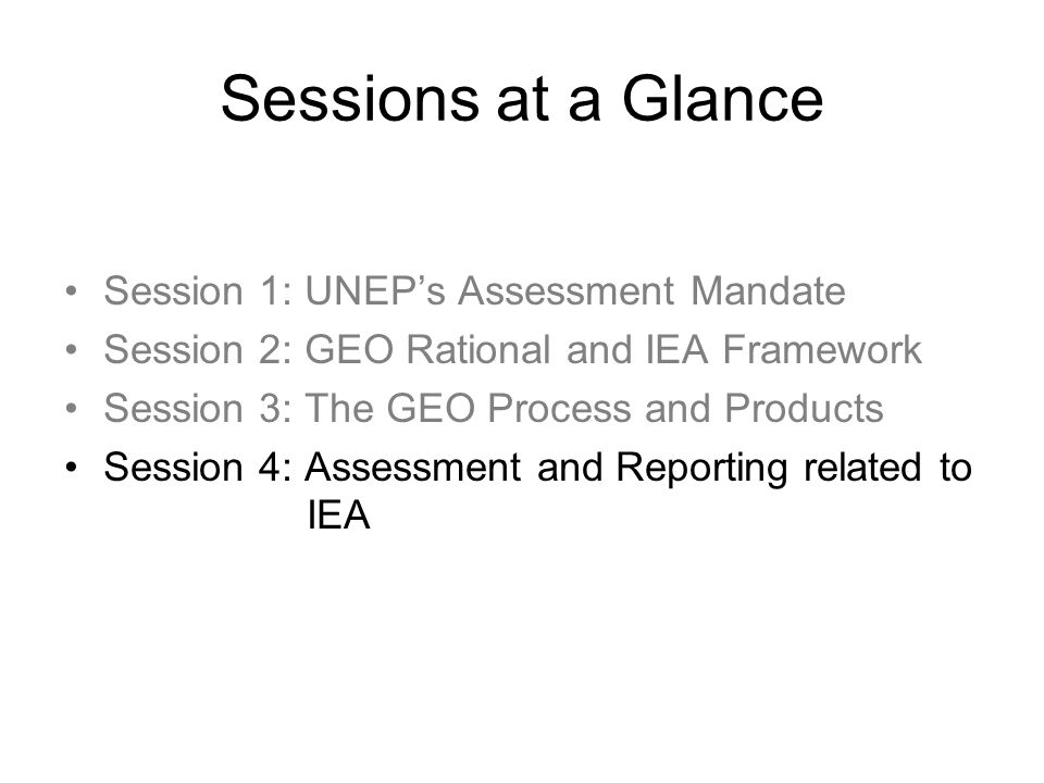 Sessions at a Glance Session 1: UNEPs Assessment Mandate Session 2: GEO Rational and IEA Framework Session 3: The GEO Process and Products Session 4: