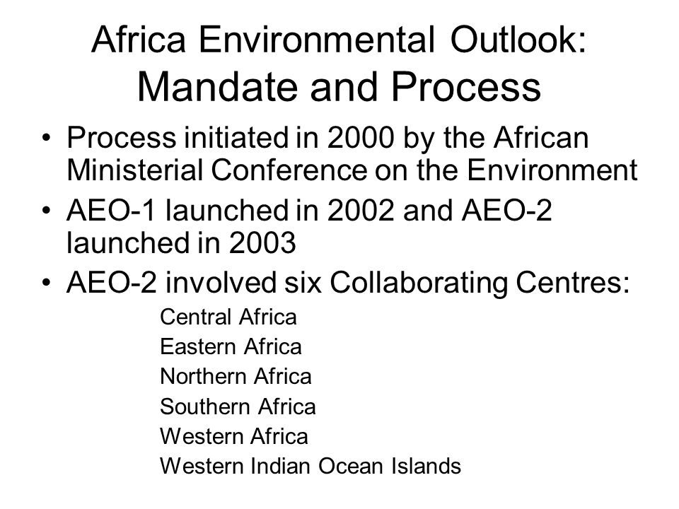 Africa Environmental Outlook: Mandate and Process Process initiated in 2000 by the African Ministerial Conference on the Environment AEO-1 launched in