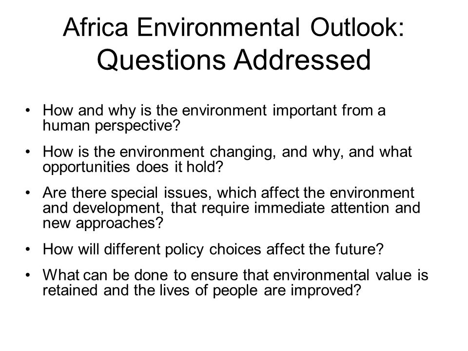 Africa Environmental Outlook: Questions Addressed How and why is the environment important from a human perspective? How is the environment changing,