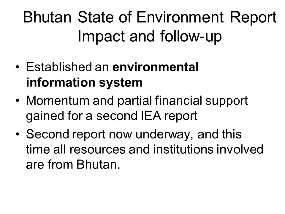 Bhutan State of Environment Report Impact and follow-up Established an environmental information system Momentum and partial financial support gained