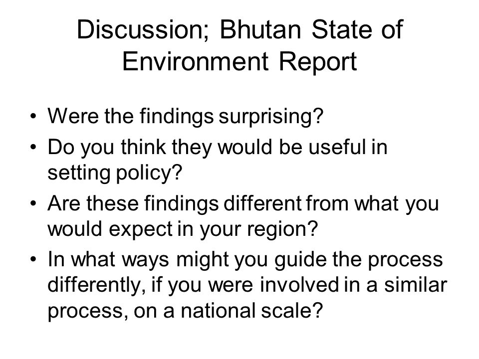 Discussion; Bhutan State of Environment Report Were the findings surprising? Do you think they would be useful in setting policy? Are these findings d