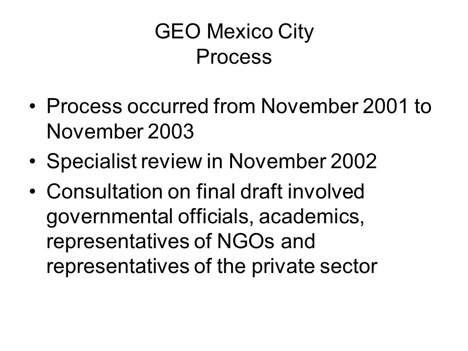 GEO Mexico City Process Process occurred from November 2001 to November 2003 Specialist review in November 2002 Consultation on final draft involved g
