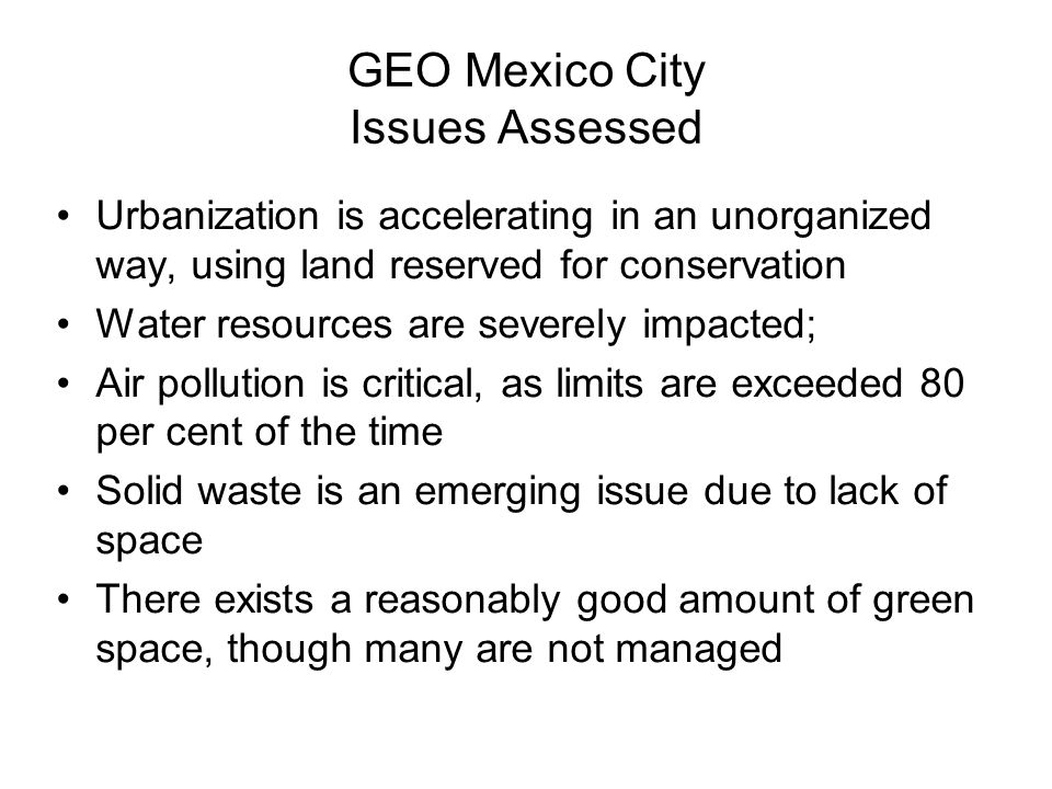 GEO Mexico City Issues Assessed Urbanization is accelerating in an unorganized way, using land reserved for conservation Water resources are severely