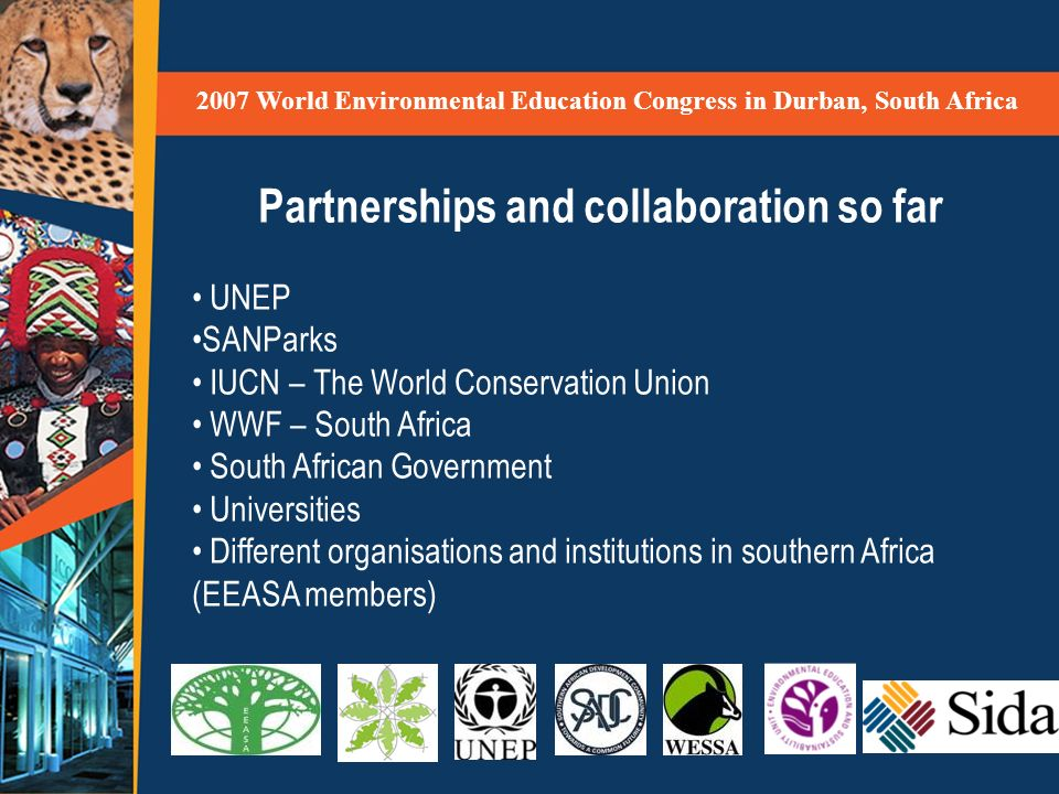 2007 World Environmental Education Congress in Durban, South Africa Partnerships and collaboration so far UNEP SANParks IUCN – The World Conservation Union WWF – South Africa South African Government Universities Different organisations and institutions in southern Africa (EEASA members)