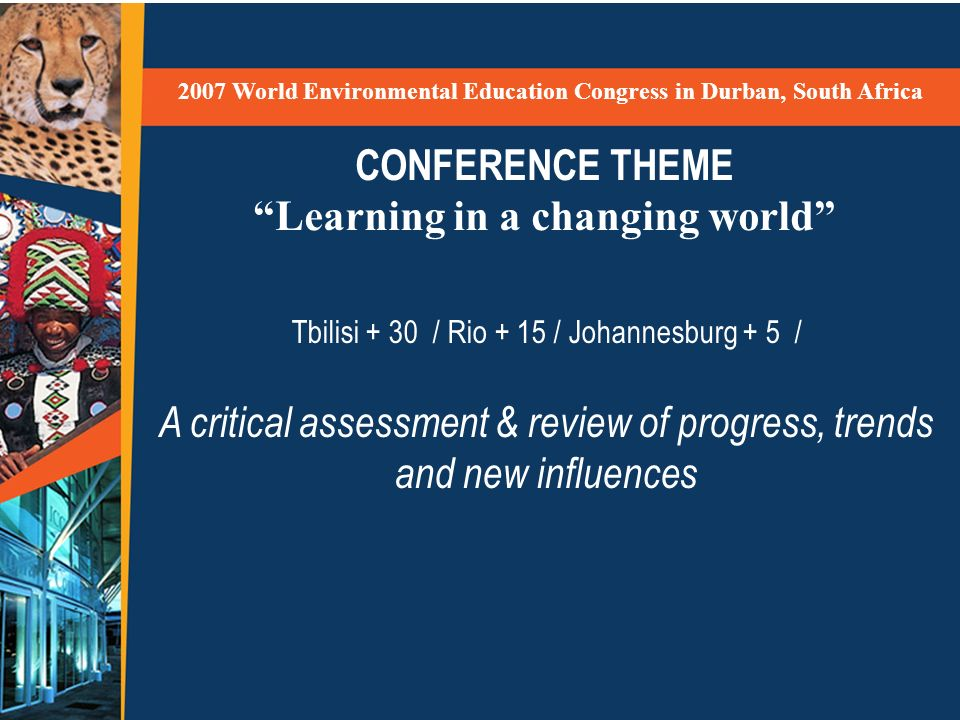 CONFERENCE THEME Learning in a changing world 2007 World Environmental Education Congress in Durban, South Africa Tbilisi + 30 / Rio + 15 / Johannesbu