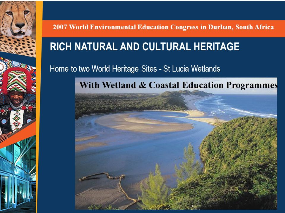 RICH NATURAL AND CULTURAL HERITAGE Home to two World Heritage Sites - St Lucia Wetlands 2007 World Environmental Education Congress in Durban, South Africa With Wetland & Coastal Education Programmes