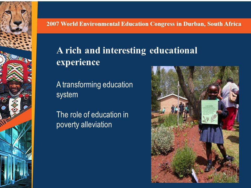 2007 World Environmental Education Congress in Durban, South Africa A rich and interesting educational experience A transforming education system The role of education in poverty alleviation