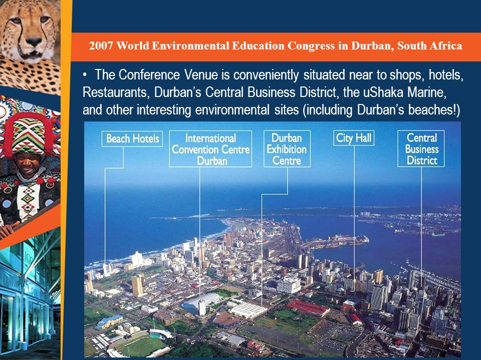 The Conference Venue is conveniently situated near to shops, hotels, Restaurants, Durbans Central Business District, the uShaka Marine, and other interesting environmental sites (including Durbans beaches!) 2007 World Environmental Education Congress in Durban, South Africa