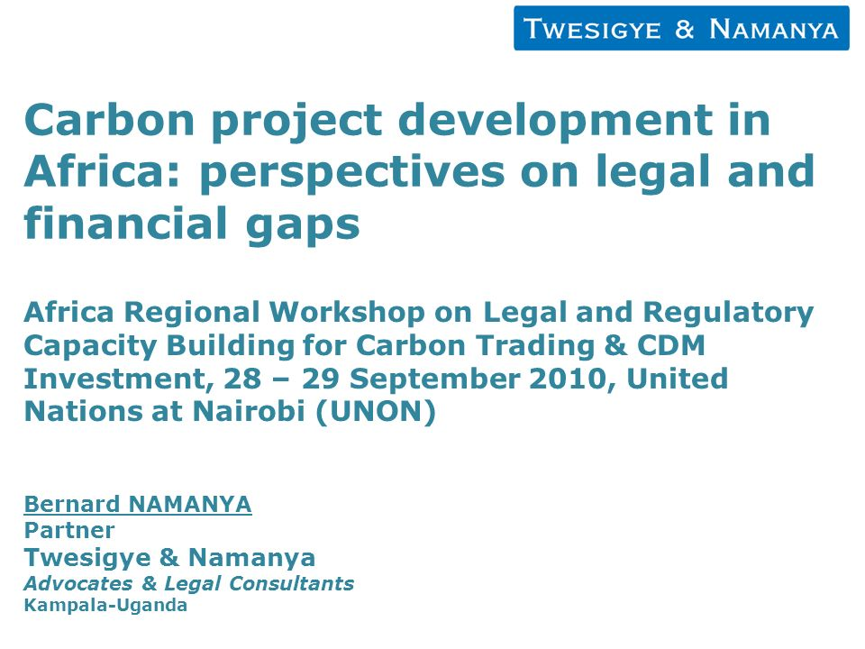 Carbon project development in Africa: perspectives on legal and financial gaps Africa Regional Workshop on Legal and Regulatory Capacity Building for Carbon Trading & CDM Investment, 28 – 29 September 2010, United Nations at Nairobi (UNON) Bernard NAMANYA Partner Twesigye & Namanya Advocates & Legal Consultants Kampala-Uganda
