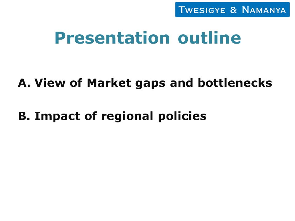 Presentation outline A.View of Market gaps and bottlenecks B.Impact of regional policies