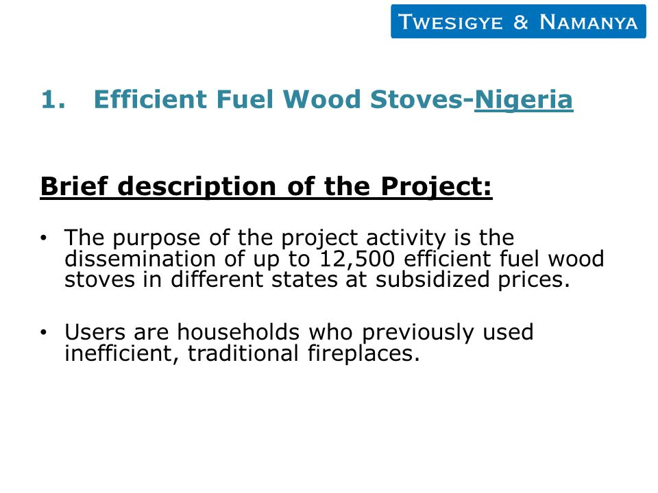 1.Efficient Fuel Wood Stoves-Nigeria Brief description of the Project: The purpose of the project activity is the dissemination of up to 12,500 efficient fuel wood stoves in different states at subsidized prices.