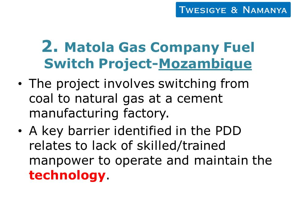 2. Matola Gas Company Fuel Switch Project-Mozambique The project involves switching from coal to natural gas at a cement manufacturing factory. A key