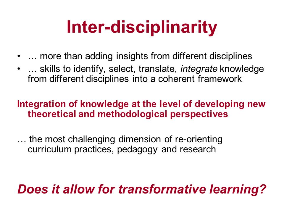 Inter-disciplinarity … more than adding insights from different disciplines … skills to identify, select, translate, integrate knowledge from different disciplines into a coherent framework Integration of knowledge at the level of developing new theoretical and methodological perspectives … the most challenging dimension of re-orienting curriculum practices, pedagogy and research Does it allow for transformative learning