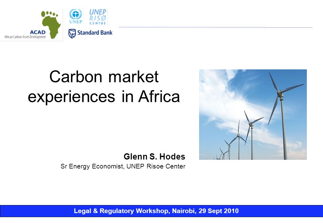 Legal & Regulatory Workshop, Nairobi, 29 Sept 2010 Glenn S. Hodes Sr Energy Economist, UNEP Risoe Center Carbon market experiences in Africa