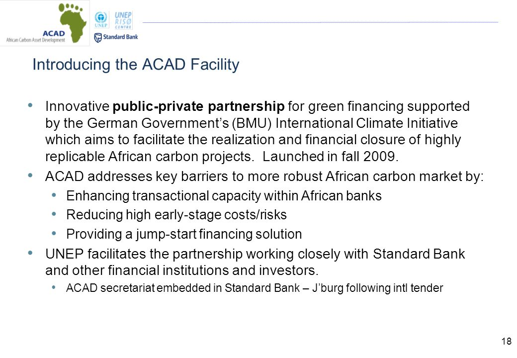 18 Introducing the ACAD Facility Innovative public-private partnership for green financing supported by the German Governments (BMU) International Climate Initiative which aims to facilitate the realization and financial closure of highly replicable African carbon projects.