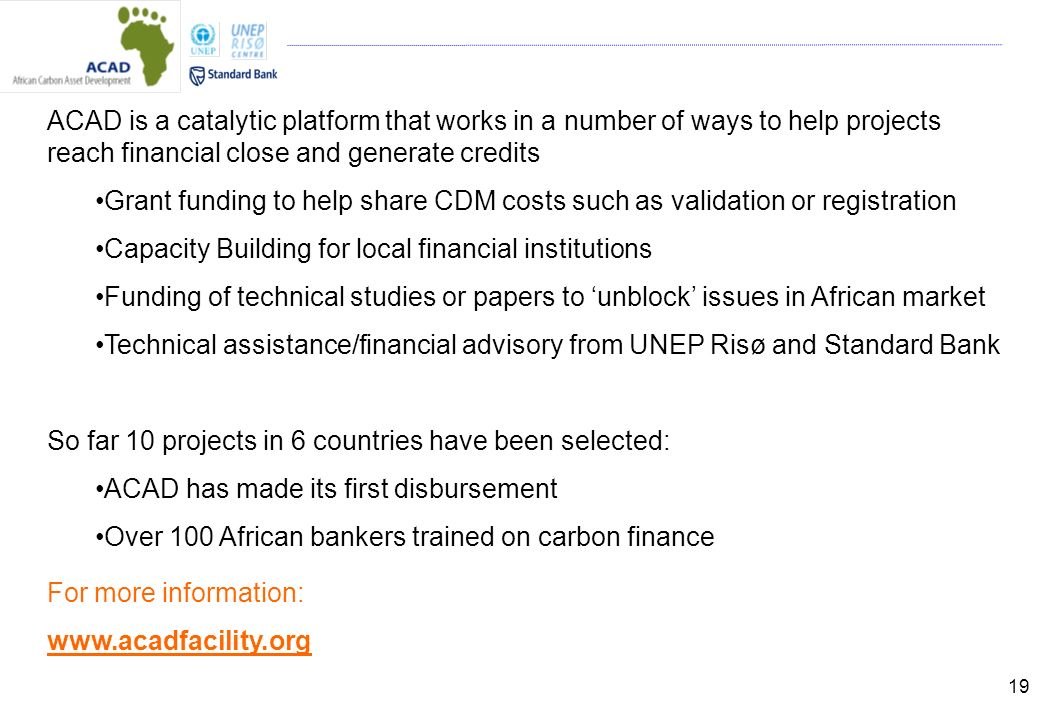 19 ACAD is a catalytic platform that works in a number of ways to help projects reach financial close and generate credits Grant funding to help share