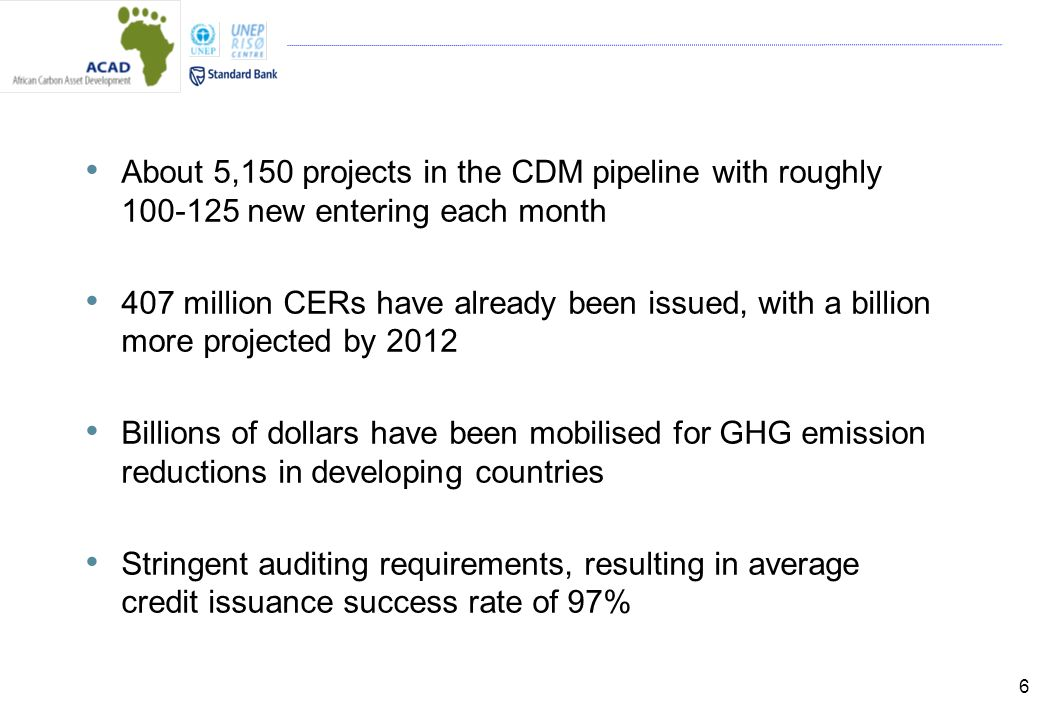 6 About 5,150 projects in the CDM pipeline with roughly new entering each month 407 million CERs have already been issued, with a billion more projected by 2012 Billions of dollars have been mobilised for GHG emission reductions in developing countries Stringent auditing requirements, resulting in average credit issuance success rate of 97%